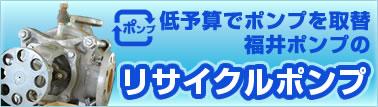 低予算でポンプを取替福井ポンプのリサイクルポンプ