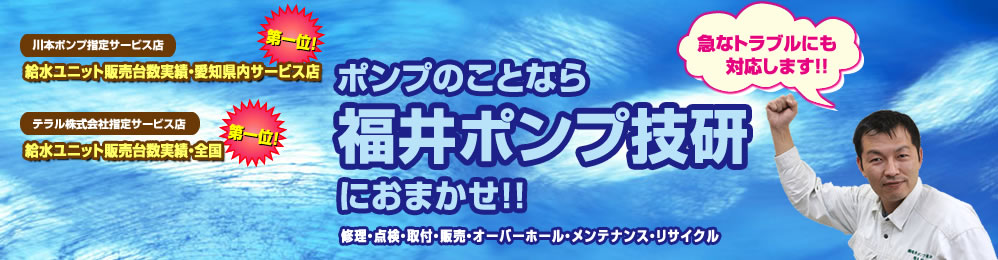 ポンプのことなら福井ポンプ技研におまかせ!! 修理・点検・取付・販売・オーバーホール・メンテナンス・リサイクル承ります
